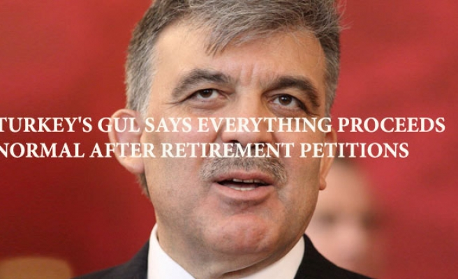 Turkey's Gul says everything proceeds normal after retirement petitions